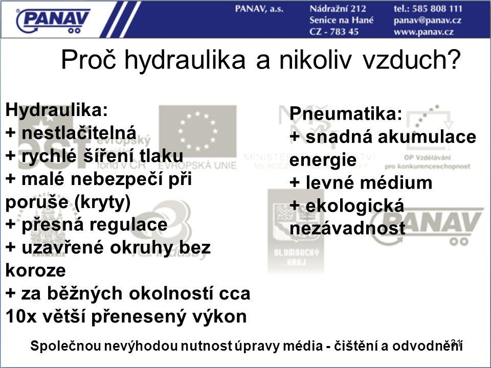 31 Proč hydraulika a nikoliv vzduch? Hydraulika: + nestlačitelná + rychlé šíření tlaku + malé nebezpečí při poruše (kryty) + přesná regulace + uzavřen