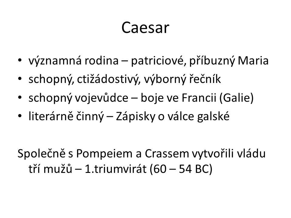 Caesar významná rodina – patriciové, příbuzný Maria schopný, ctižádostivý, výborný řečník schopný vojevůdce – boje ve Francii (Galie) literárně činný