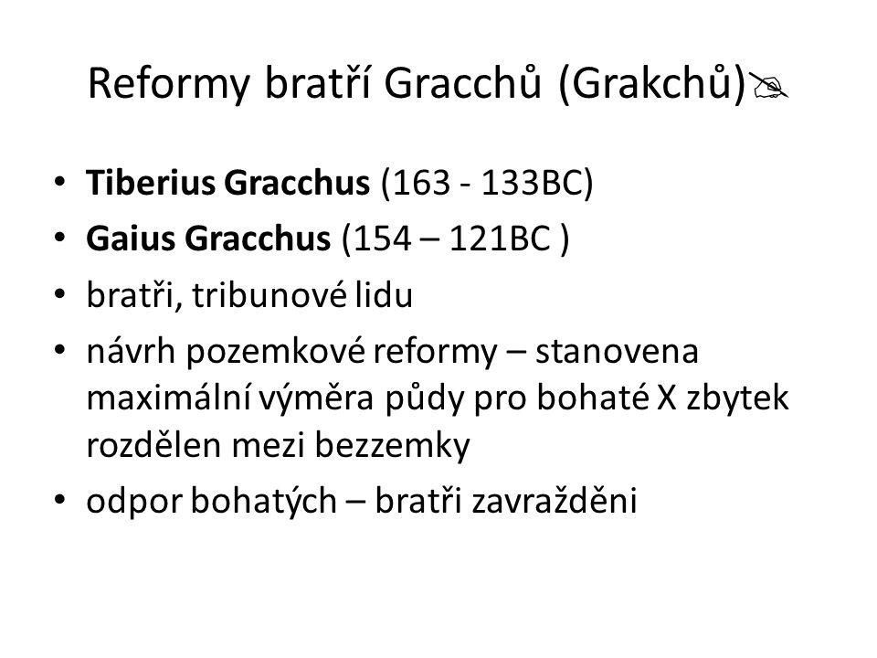 Reformy bratří Gracchů (Grakchů)  Tiberius Gracchus (163 - 133BC) Gaius Gracchus (154 – 121BC ) bratři, tribunové lidu návrh pozemkové reformy – stan