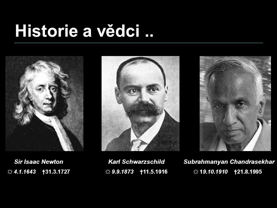 Sir Isaac Newton ☼ 4.1.1643 †31.3.1727 Karl Schwarzschild ☼ 9.9.1873 †11.5.1916 Subrahmanyan Chandrasekhar ☼ 19.10.1910 †21.8.1995 Historie a vědci..