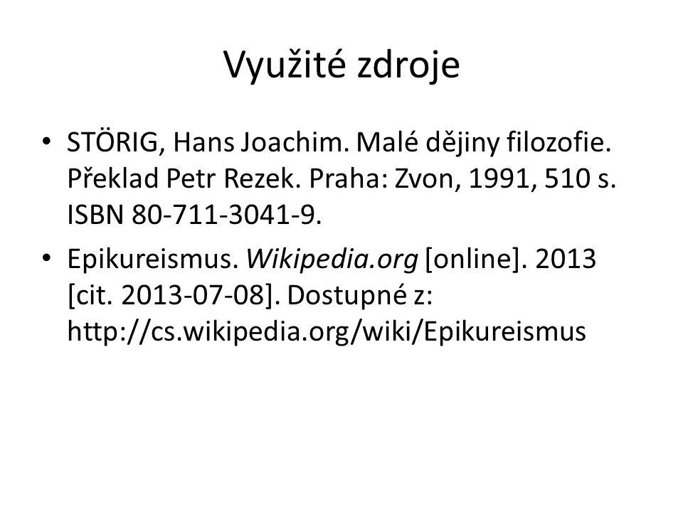 Využité zdroje STÖRIG, Hans Joachim. Malé dějiny filozofie. Překlad Petr Rezek. Praha: Zvon, 1991, 510 s. ISBN 80-711-3041-9. Epikureismus. Wikipedia.