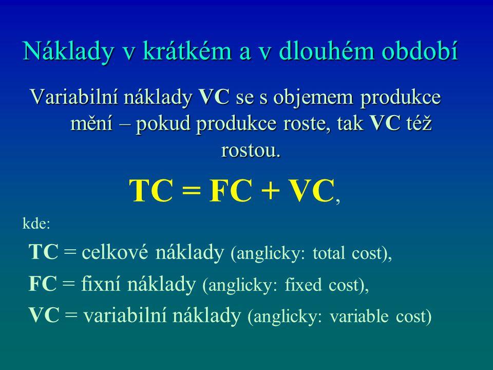 Náklady v krátkém a v dlouhém období Variabilní náklady VC se s objemem produkce mění – pokud produkce roste, tak VC též rostou. TC = FC + VC, kde: TC