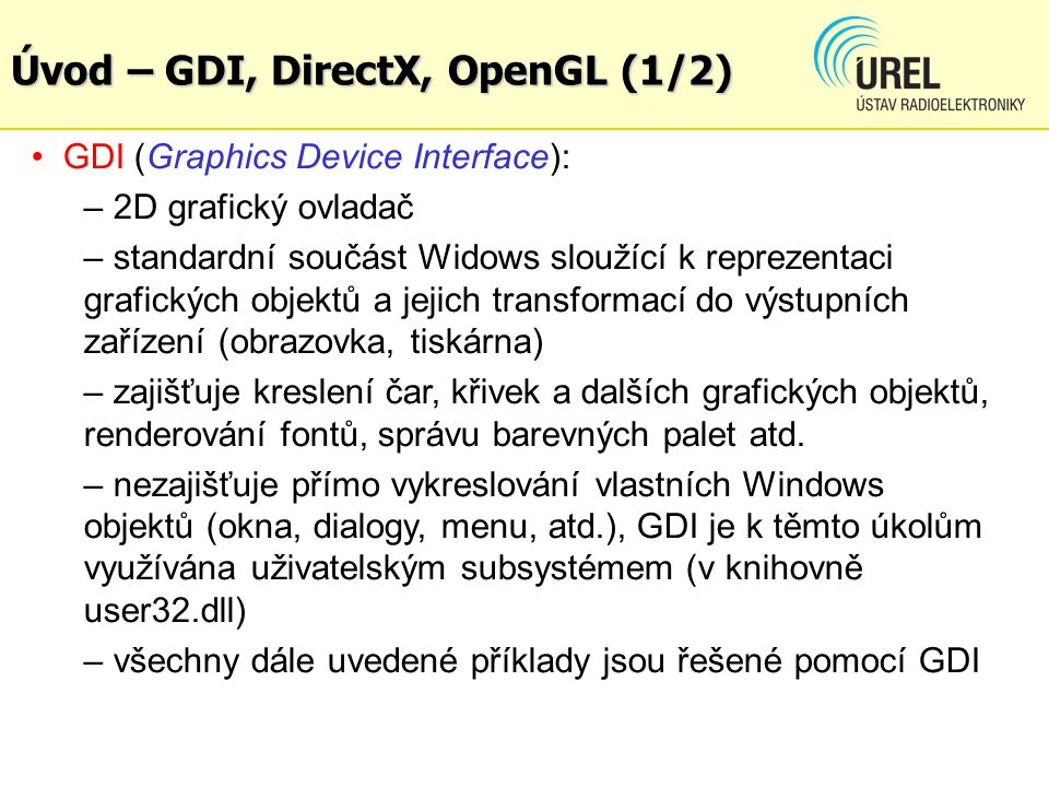 Úvod – GDI, DirectX, OpenGL (1/2) GDI (Graphics Device Interface): – 2D grafický ovladač – standardní součást Widows sloužící k reprezentaci grafickýc