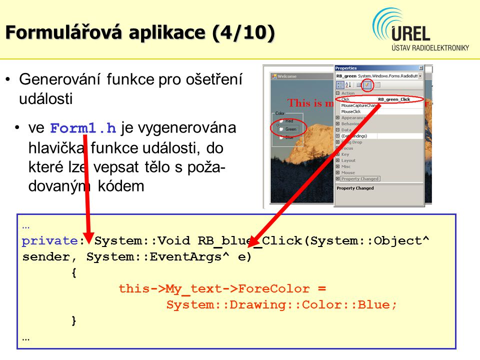Formulářová aplikace (5/10) Funkce main() ve Form1.cpp #include #include Form1.h using namespace KPC2E_Ex106; [STAThreadAttribute] int main(array ^args) { Application::EnableVisualStyles(); Application::SetCompatibleTextRenderingDefault (false); // Create the main window and run it Application::Run(gcnew Form1()); return 0; } Projekt: KPC2E_Ex106