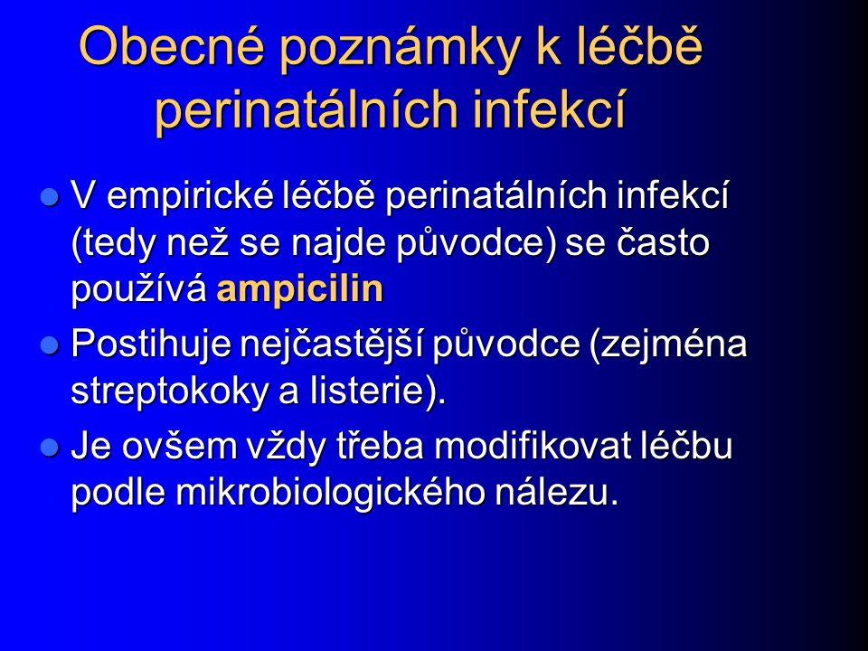 Obecné poznámky k léčbě perinatálních infekcí V empirické léčbě perinatálních infekcí (tedy než se najde původce) se často používá ampicilin V empirické léčbě perinatálních infekcí (tedy než se najde původce) se často používá ampicilin Postihuje nejčastější původce (zejména streptokoky a listerie).