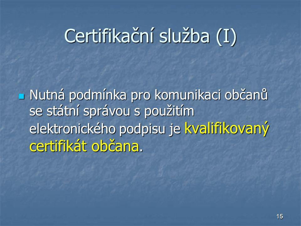 15 Certifikační služba (I) Nutná podmínka pro komunikaci občanů se státní správou s použitím elektronického podpisu je kvalifikovaný certifikát občana.