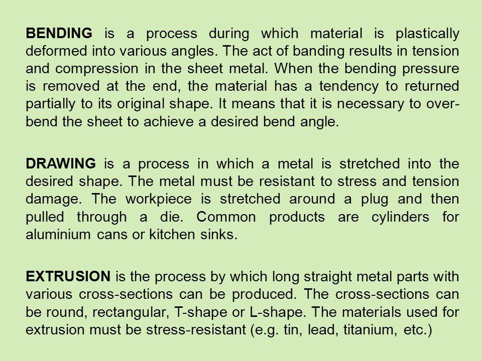 Vocabulary: (to) achieve – dosáhnout angle – úhel bending – ohýbání blank – výstřižek blanking – stříhání blanking die – střižnice blanking press – střihadlo blanking punch – střižník can – plechovka compression – tlak (to) crack – prasknout cross-section – průřez desired – požadovaný die – zápustka drawing – tažení extrusion – protlačování force – síla lead – olovo plug – razník, tažník (to) pull – táhnout (to) require – požadovat resistant – odolný (to) result in – mít za následek shearing – stříhací sheet metal –plech sink – dřez straight – rovný stress – napětí (to) stretch – natáhnout tension – tah tin – cín various – různý