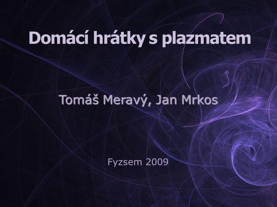 Domácí hrátky s plazmatem Tomáš Meravý, Jan Mrkos Fyzsem 2009