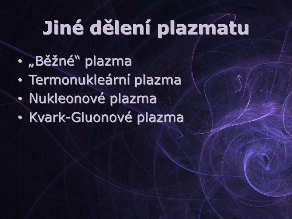 """Jiné dělení plazmatu """"Běžné"""" plazma """"Běžné"""" plazma Termonukleární plazma Termonukleární plazma Nukleonové plazma Nukleonové plazma Kvark-Gluonové plaz"""