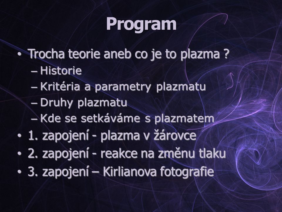 Program Trocha teorie aneb co je to plazma ? Trocha teorie aneb co je to plazma ? – Historie – Kritéria a parametry plazmatu – Druhy plazmatu – Kde se