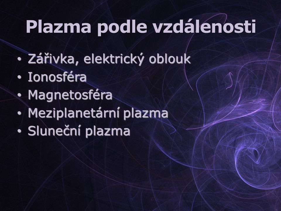 Plazma podle vzdálenosti Zářivka, elektrický oblouk Zářivka, elektrický oblouk Ionosféra Ionosféra Magnetosféra Magnetosféra Meziplanetární plazma Mez