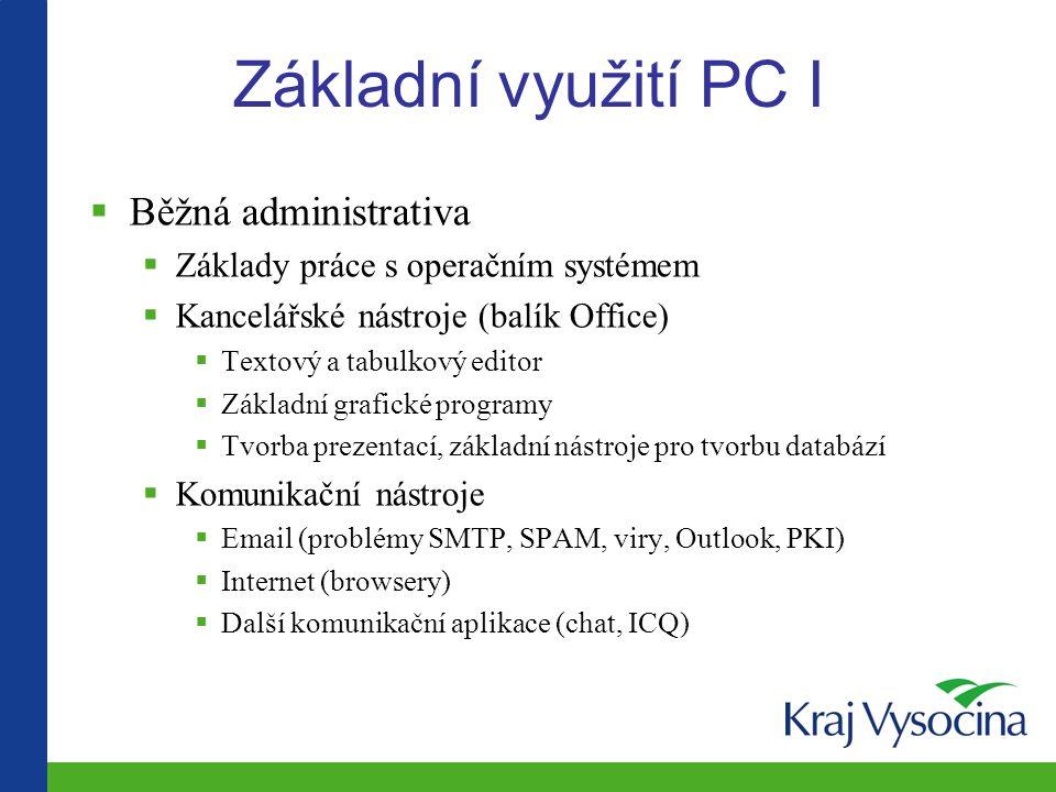 Základní využití PC I  Běžná administrativa  Základy práce s operačním systémem  Kancelářské nástroje (balík Office)  Textový a tabulkový editor  Základní grafické programy  Tvorba prezentací, základní nástroje pro tvorbu databází  Komunikační nástroje  Email (problémy SMTP, SPAM, viry, Outlook, PKI)  Internet (browsery)  Další komunikační aplikace (chat, ICQ)
