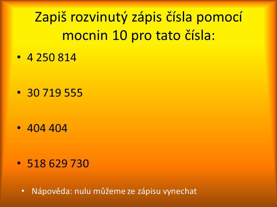Zapiš rozvinutý zápis čísla pomocí mocnin 10 pro tato čísla: 4 250 814 30 719 555 404 404 518 629 730 Nápověda: nulu můžeme ze zápisu vynechat