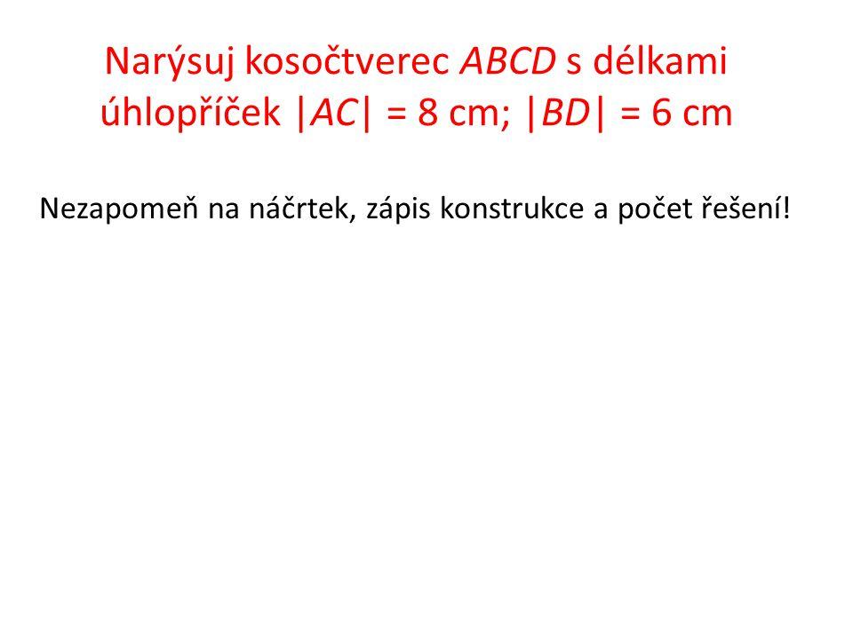 Narýsuj kosočtverec ABCD s délkami úhlopříček |AC| = 8 cm; |BD| = 6 cm Nezapomeň na náčrtek, zápis konstrukce a počet řešení!