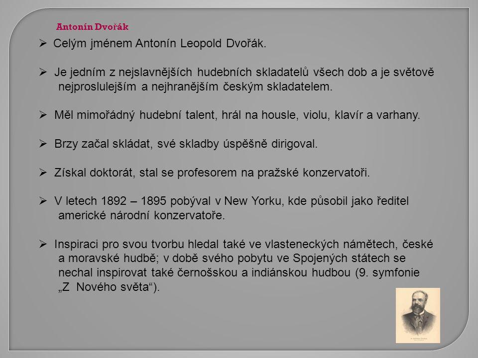  Celým jménem Antonín Leopold Dvořák.  Je jedním z nejslavnějších hudebních skladatelů všech dob a je světově nejproslulejším a nejhranějším českým