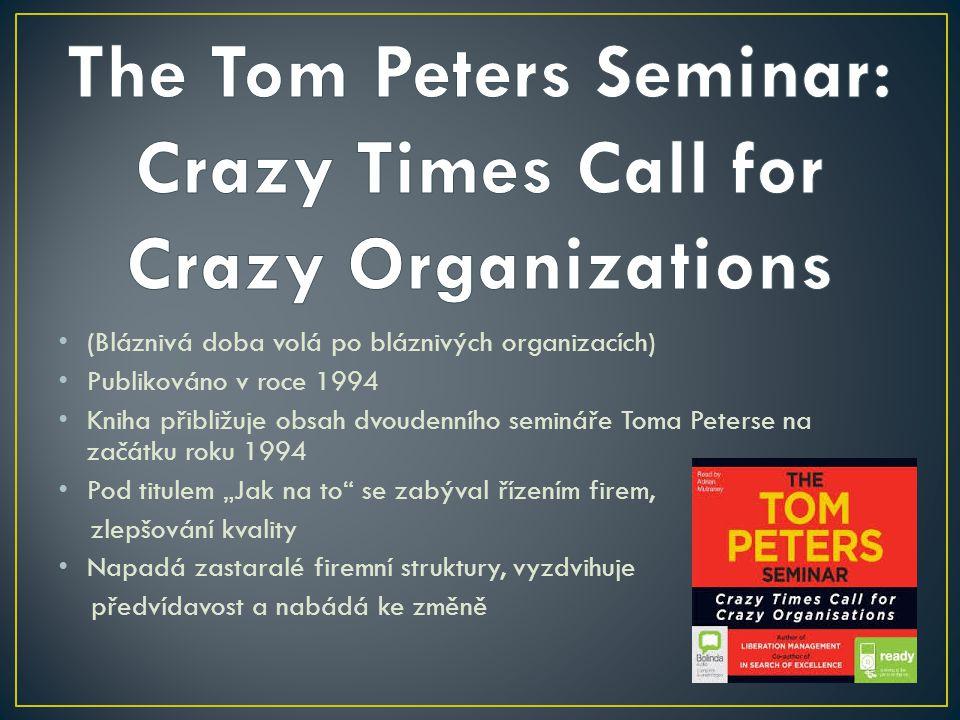"""(Bláznivá doba volá po bláznivých organizacích) Publikováno v roce 1994 Kniha přibližuje obsah dvoudenního semináře Toma Peterse na začátku roku 1994 Pod titulem """"Jak na to se zabýval řízením firem, zlepšování kvality Napadá zastaralé firemní struktury, vyzdvihuje předvídavost a nabádá ke změně"""