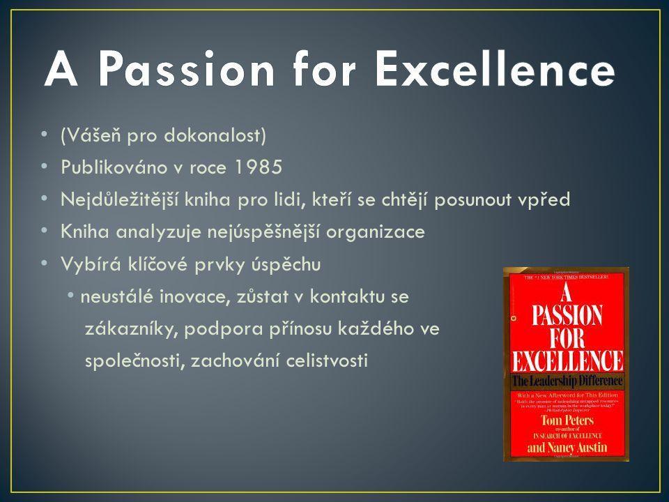 (Vášeň pro dokonalost) Publikováno v roce 1985 Nejdůležitější kniha pro lidi, kteří se chtějí posunout vpřed Kniha analyzuje nejúspěšnější organizace Vybírá klíčové prvky úspěchu neustálé inovace, zůstat v kontaktu se zákazníky, podpora přínosu každého ve společnosti, zachování celistvosti