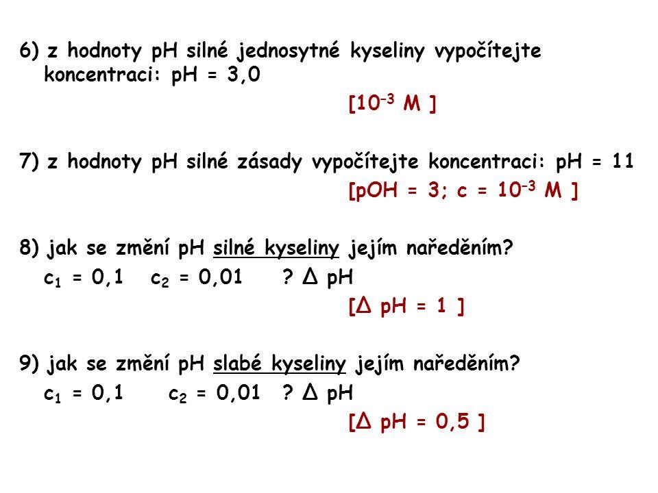 6) z hodnoty pH silné jednosytné kyseliny vypočítejte koncentraci: pH = 3,0 [10 –3 M ] 7) z hodnoty pH silné zásady vypočítejte koncentraci: pH = 11 [pOH = 3; c = 10 –3 M ] 8) jak se změní pH silné kyseliny jejím naředěním.