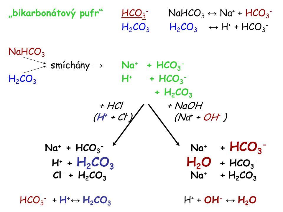 """""""bikarbonátový pufr HCO 3 - NaHCO 3 ↔ Na + + HCO 3 - H 2 CO 3 H 2 CO 3 ↔ H + + HCO 3 - NaHCO 3 smíchány → Na + + HCO 3 - H 2 CO 3 H + + HCO 3 - + H 2 CO 3 + HCl + NaOH (H + + Cl - ) (Na + + OH - ) Na + + HCO 3 - Na + + HCO 3 - H + + H 2 CO 3 H 2 O + HCO 3 - Cl - + H 2 CO 3 Na + + H 2 CO 3 HCO 3 - + H + ↔ H 2 CO 3 H + + OH - ↔ H 2 O"""