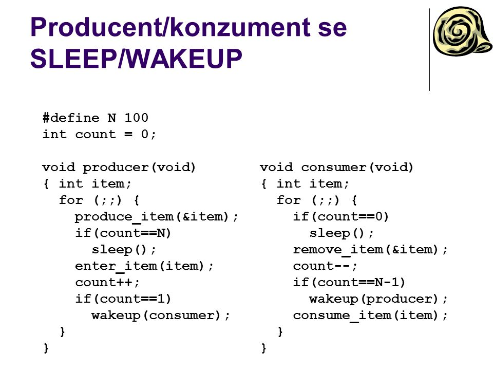 Producent/konzument se SLEEP/WAKEUP void consumer(void) { int item; for (;;) { if(count==0) sleep(); remove_item(&item); count--; if(count==N-1) wakeup(producer); consume_item(item); } #define N 100 int count = 0; void producer(void) { int item; for (;;) { produce_item(&item); if(count==N) sleep(); enter_item(item); count++; if(count==1) wakeup(consumer); }