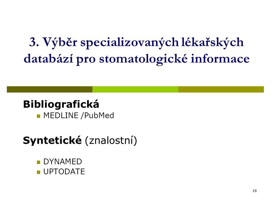 18 3. Výběr specializovaných lékařských databází pro stomatologické informace Bibliografická MEDLINE /PubMed Syntetické (znalostní) DYNAMED UPTODATE