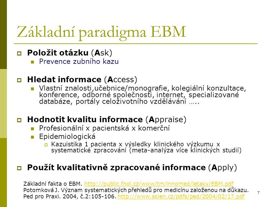 7 Základní paradigma EBM  Položit otázku (Ask) Prevence zubního kazu  Hledat informace (Access) Vlastní znalosti,učebnice/monografie, kolegiální kon