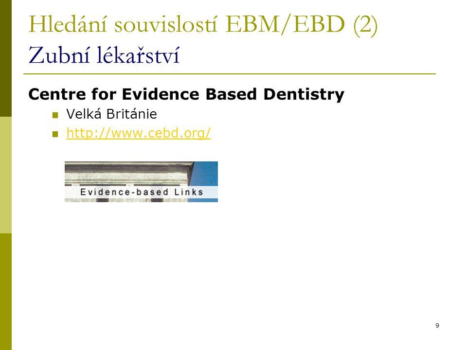 9 Hledání souvislostí EBM/EBD (2) Zubní lékařství Centre for Evidence Based Dentistry Velká Británie http://www.cebd.org/