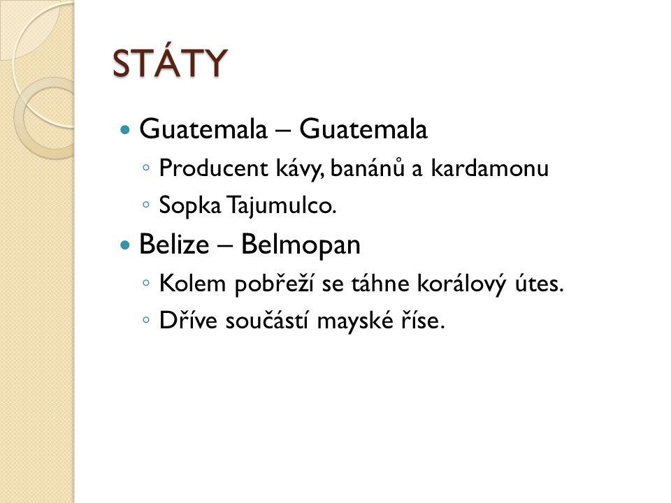 STÁTY Guatemala – Guatemala ◦ Producent kávy, banánů a kardamonu ◦ Sopka Tajumulco. Belize – Belmopan ◦ Kolem pobřeží se táhne korálový útes. ◦ Dříve
