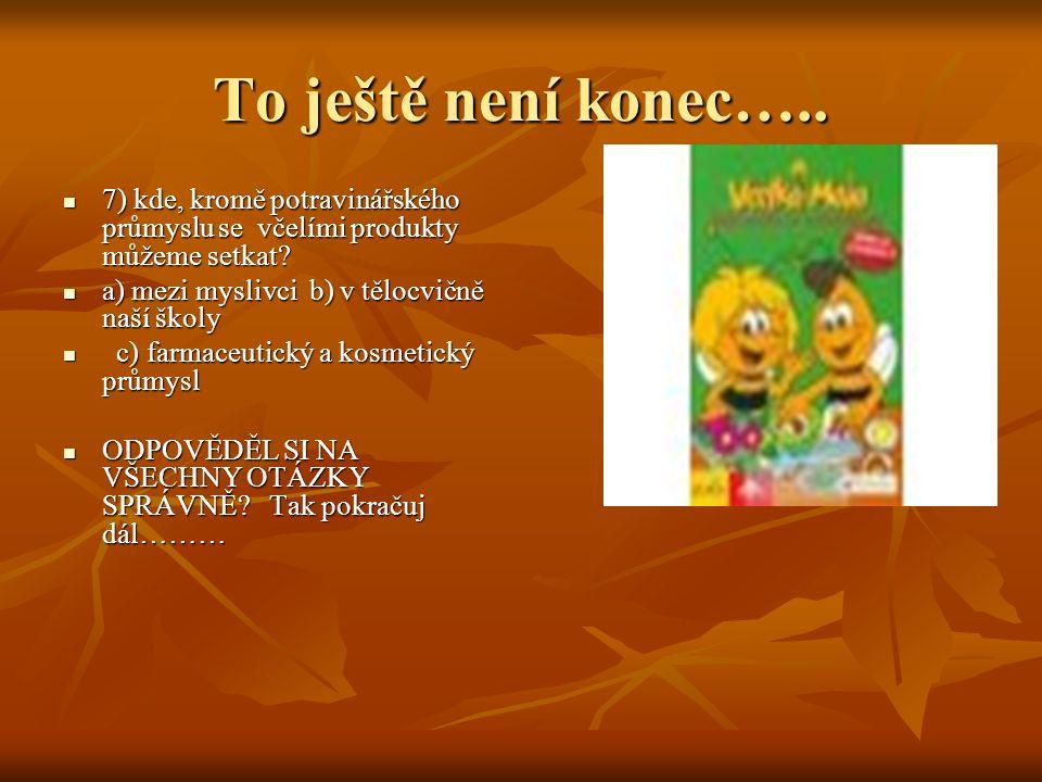 To ještě není konec….. 7) kde, kromě potravinářského průmyslu se včelími produkty můžeme setkat? 7) kde, kromě potravinářského průmyslu se včelími pro