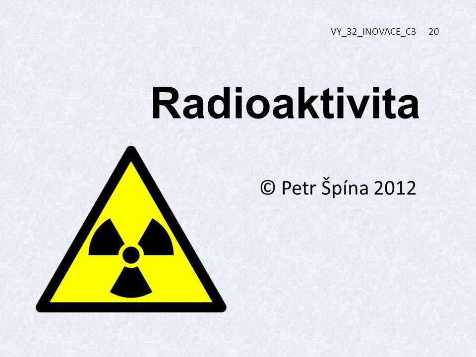 Radioaktivita © Petr Špína 2012 VY_32_INOVACE_C3 – 20