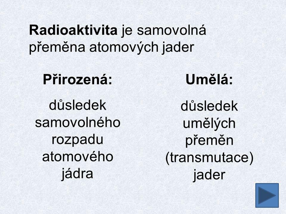 Radioaktivita je samovolná přeměna atomových jader Přirozená: důsledek samovolného rozpadu atomového jádra Umělá: důsledek umělých přeměn (transmutace) jader