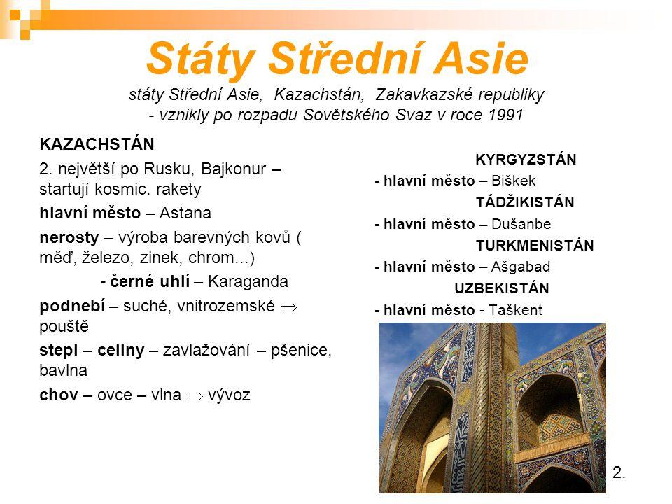 Státy Střední Asie státy Střední Asie, Kazachstán, Zakavkazské republiky - vznikly po rozpadu Sovětského Svaz v roce 1991 KYRGYZSTÁN - hlavní město – Biškek TÁDŽIKISTÁN - hlavní město – Dušanbe TURKMENISTÁN - hlavní město – Ašgabad UZBEKISTÁN - hlavní město - Taškent KAZACHSTÁN 2.