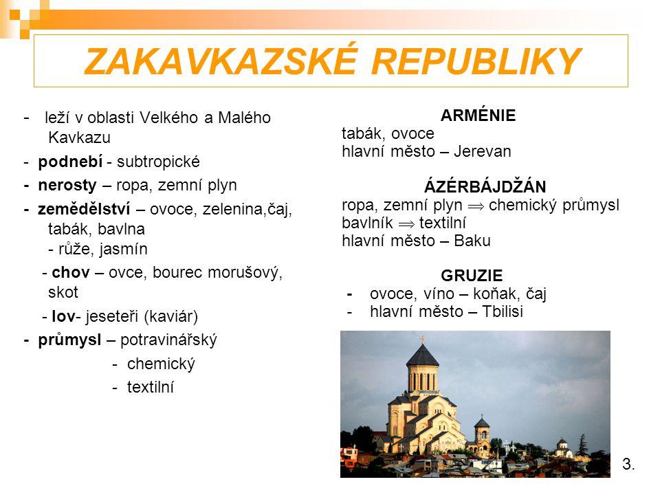 ZAKAVKAZSKÉ REPUBLIKY - leží v oblasti Velkého a Malého Kavkazu - podnebí - subtropické - nerosty – ropa, zemní plyn - zemědělství – ovoce, zelenina,čaj, tabák, bavlna - růže, jasmín - chov – ovce, bourec morušový, skot - lov- jeseteři (kaviár) - průmysl – potravinářský - chemický - textilní ARMÉNIE tabák, ovoce hlavní město – Jerevan ÁZÉRBÁJDŽÁN ropa, zemní plyn  chemický průmysl bavlník  textilní hlavní město – Baku GRUZIE - ovoce, víno – koňak, čaj - hlavní město – Tbilisi 3.