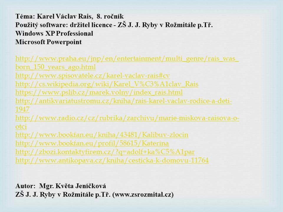 Téma: Karel Václav Rais, 8. ročník Použitý software: držitel licence - ZŠ J. J. Ryby v Rožmitále p.Tř. Windows XP Professional Microsoft Powerpoint ht