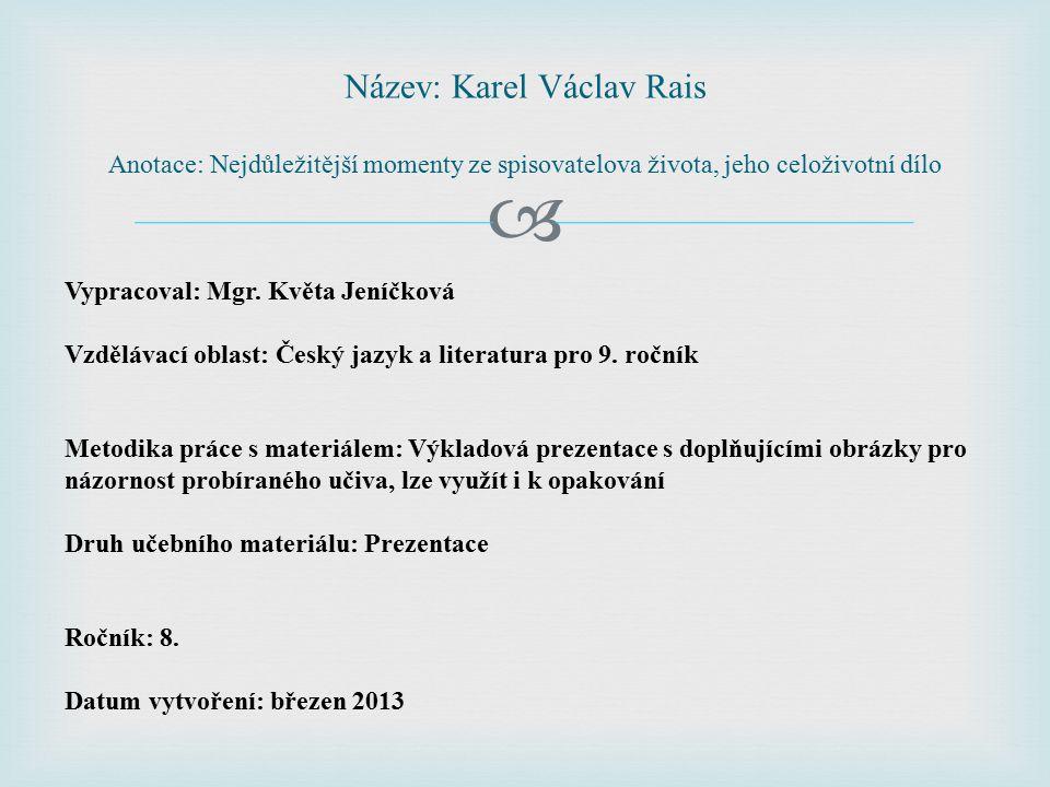  Název: Karel Václav Rais Anotace: Nejdůležitější momenty ze spisovatelova života, jeho celoživotní dílo Vypracoval: Mgr. Květa Jeníčková Vzdělávací