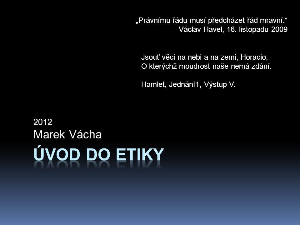 """2012 Marek Vácha """"Právnímu řádu musí předcházet řád mravní."""" Václav Havel, 16. listopadu 2009 Jsouť věci na nebi a na zemi, Horacio, O kterýchž moudro"""