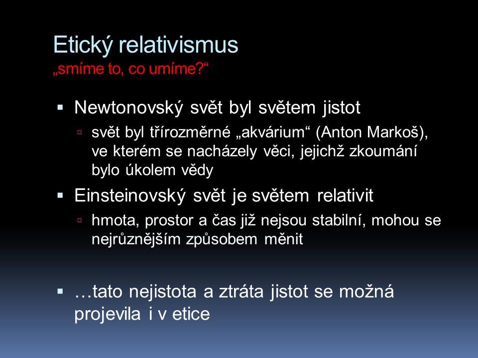 """Etický relativismus """"smíme to, co umíme?""""  Newtonovský svět byl světem jistot  svět byl třírozměrné """"akvárium"""" (Anton Markoš), ve kterém se nacházel"""