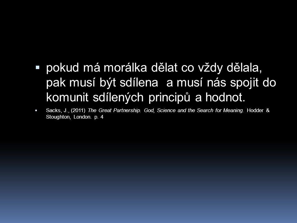  pokud má morálka dělat co vždy dělala, pak musí být sdílena a musí nás spojit do komunit sdílených principů a hodnot.  Sacks, J., (2011) The Great