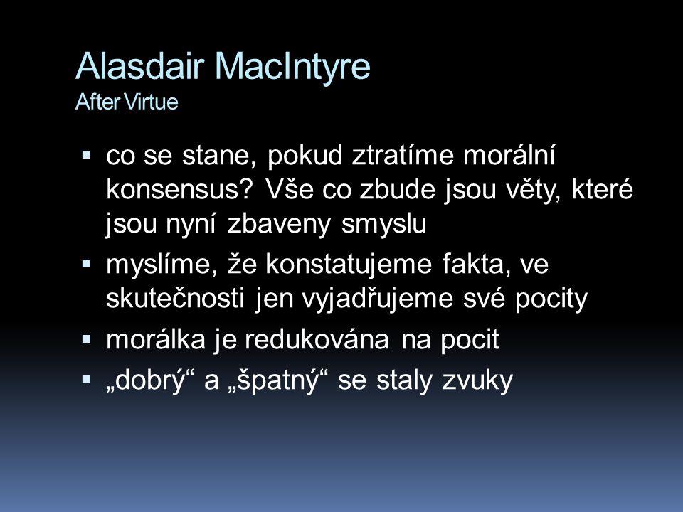 Alasdair MacIntyre After Virtue  někdo říká, že zmrzlina je dobrá, někdo ne  tito lidé se nehádají, každý jen deklaruje své stanovisko  někdo je pro, někdo proti  někdo říká, že potraty jsou dobré, někdo říká že potraty jsou špatné