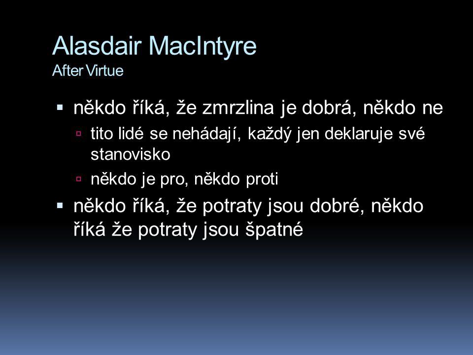 """Alasdair MacIntyre After Virtue  ztratili jsme základ pro morálku jako sdílenou sadu hodnot, které drží společnost dohromady  žijeme v době """"after virtue , v době, kdy již lidé nemají role a povinnosti uvnitř stabilní sociální struktury."""