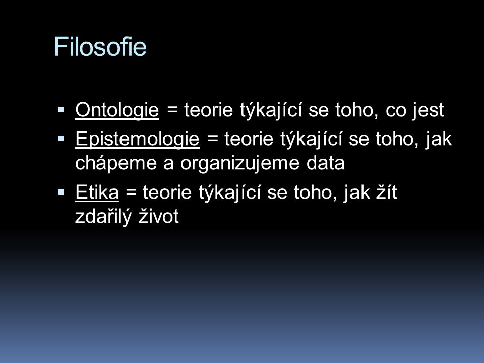 Filosofie  Ontologie = teorie týkající se toho, co jest  Epistemologie = teorie týkající se toho, jak chápeme a organizujeme data  Etika = teorie t