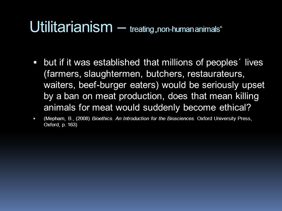 "Utilitarianism – treating ""non-human animals  but if it was established that millions of peoples´ lives (farmers, slaughtermen, butchers, restaurateurs, waiters, beef-burger eaters) would be seriously upset by a ban on meat production, does that mean killing animals for meat would suddenly become ethical."