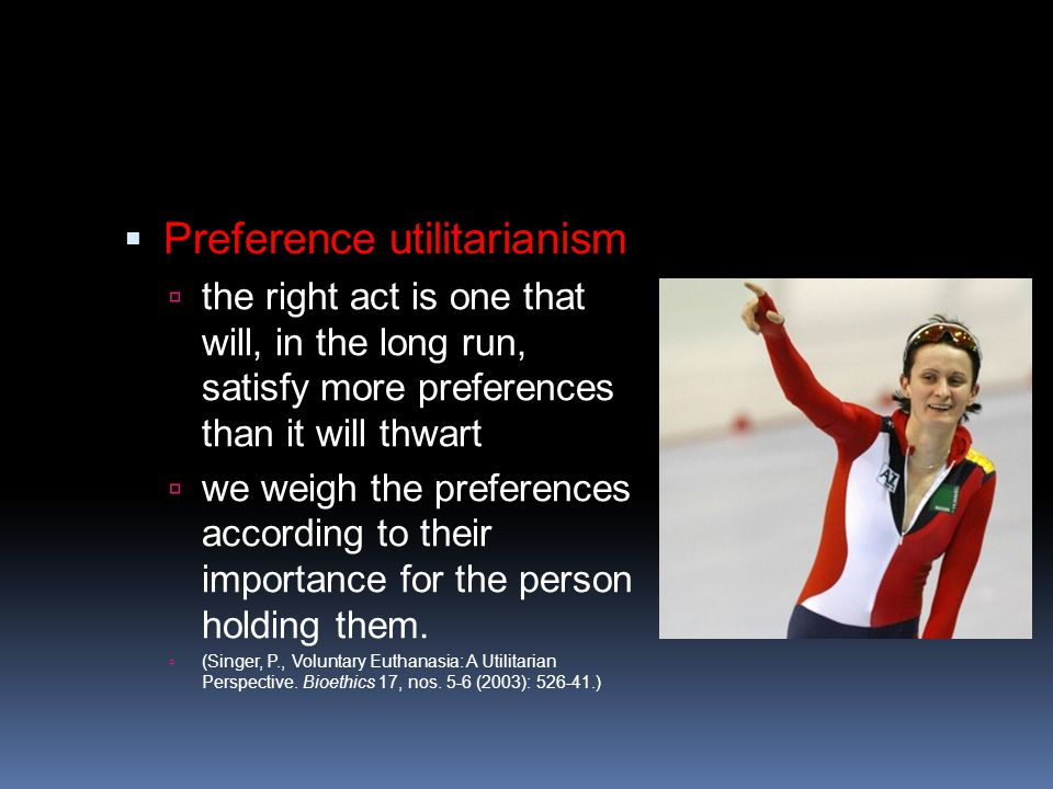  Preference utilitarianism  the right act is one that will, in the long run, satisfy more preferences than it will thwart  we weigh the preferences according to their importance for the person holding them.