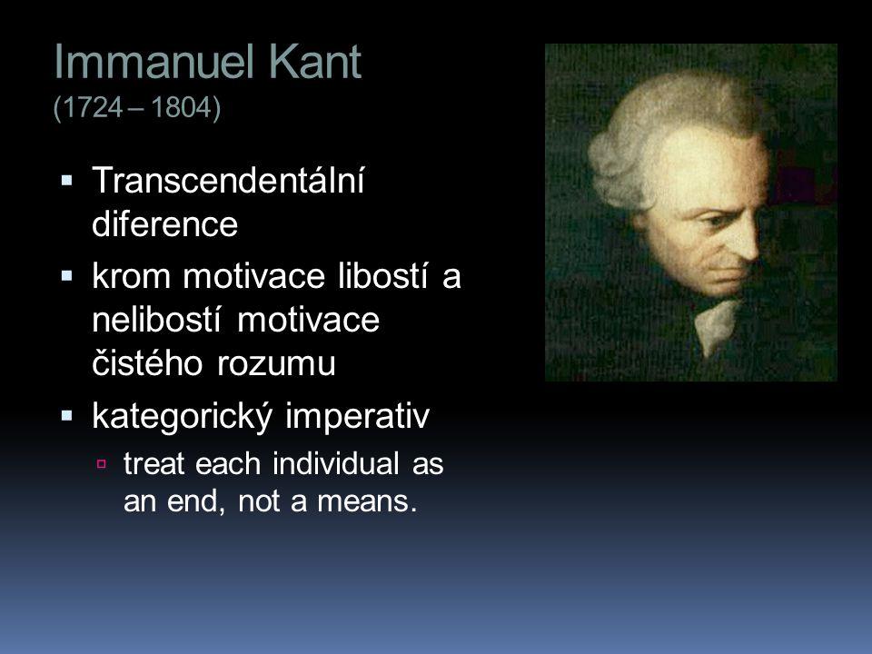 Immanuel Kant (1724 – 1804)  Transcendentální diference  krom motivace libostí a nelibostí motivace čistého rozumu  kategorický imperativ  treat each individual as an end, not a means.