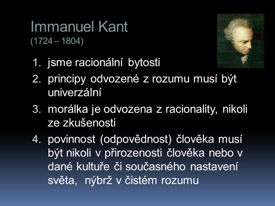 Immanuel Kant (1724 – 1804) 1. jsme racionální bytosti 2.