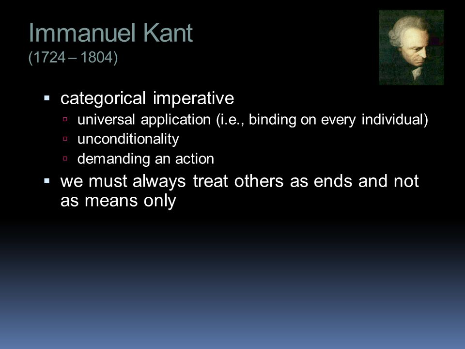 Immanuel Kant (1724 – 1804)  categorical imperative  universal application (i.e., binding on every individual)  unconditionality  demanding an action  we must always treat others as ends and not as means only