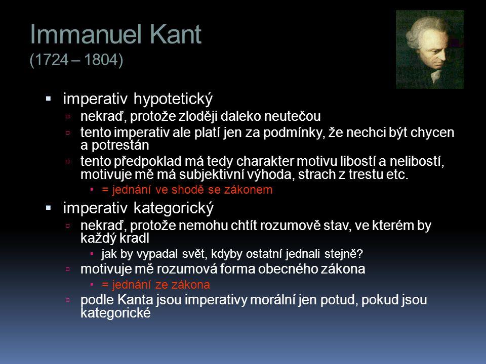Immanuel Kant (1724 – 1804)  imperativ hypotetický  nekraď, protože zloději daleko neutečou  tento imperativ ale platí jen za podmínky, že nechci být chycen a potrestán  tento předpoklad má tedy charakter motivu libostí a nelibostí, motivuje mě má subjektivní výhoda, strach z trestu etc.