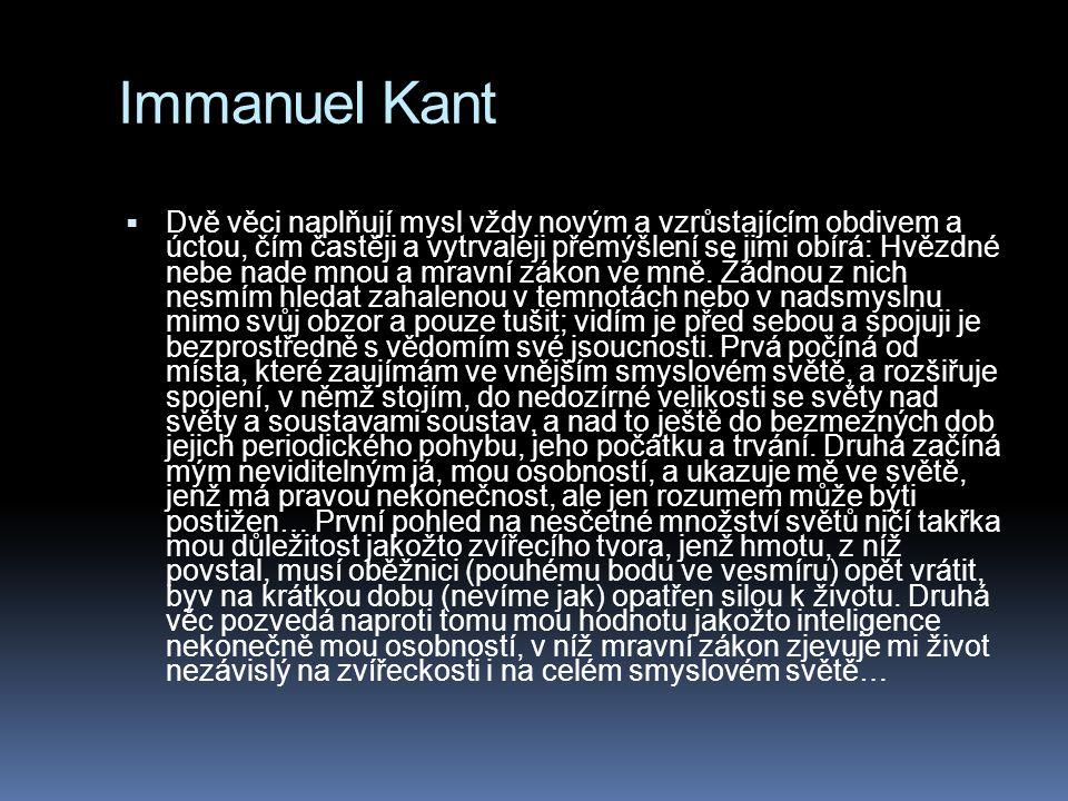 Immanuel Kant  Dvě věci naplňují mysl vždy novým a vzrůstajícím obdivem a úctou, čím častěji a vytrvaleji přemýšlení se jimi obírá: Hvězdné nebe nade mnou a mravní zákon ve mně.