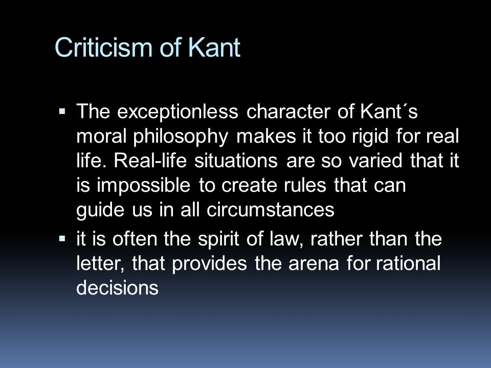 Criticism of Kant  The exceptionless character of Kant´s moral philosophy makes it too rigid for real life.