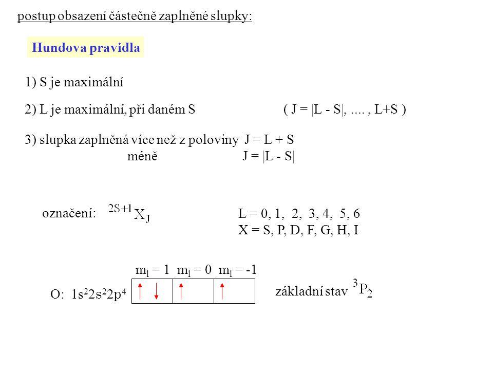 postup obsazení částečně zaplněné slupky: Hundova pravidla 1) S je maximální 2) L je maximální, při daném S 3) slupka zaplněná více než z poloviny J = L + S méně J = |L - S| ( J = |L - S|,...., L+S ) označení: L = 0, 1, 2, 3, 4, 5, 6 X = S, P, D, F, G, H, I O: 1s 2 2 s 2 2 p 4 základní stav m l = 1 m l = 0 m l = -1
